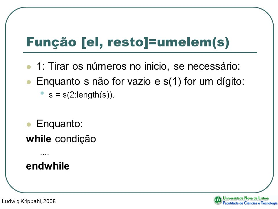 Ludwig Krippahl, 2008 45 Função [el, resto]=umelem(s) 1: Tirar os números no inicio, se necessário: Enquanto s não for vazio e s(1) for um dígito: s = s(2:length(s)).