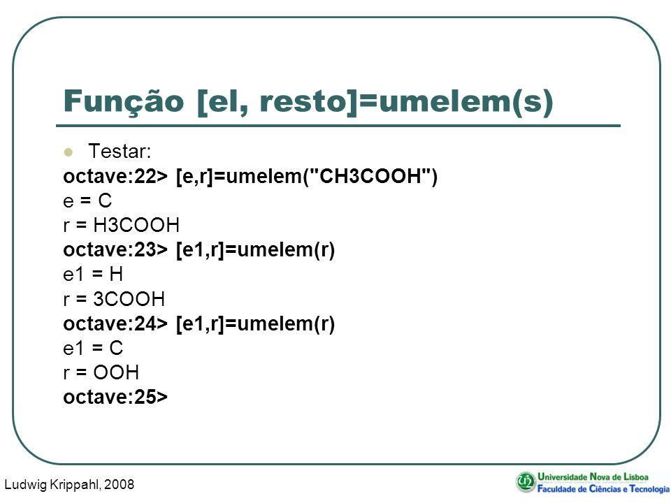 Ludwig Krippahl, 2008 48 Função [el, resto]=umelem(s) Testar: octave:22> [e,r]=umelem( CH3COOH ) e = C r = H3COOH octave:23> [e1,r]=umelem(r) e1 = H r = 3COOH octave:24> [e1,r]=umelem(r) e1 = C r = OOH octave:25>