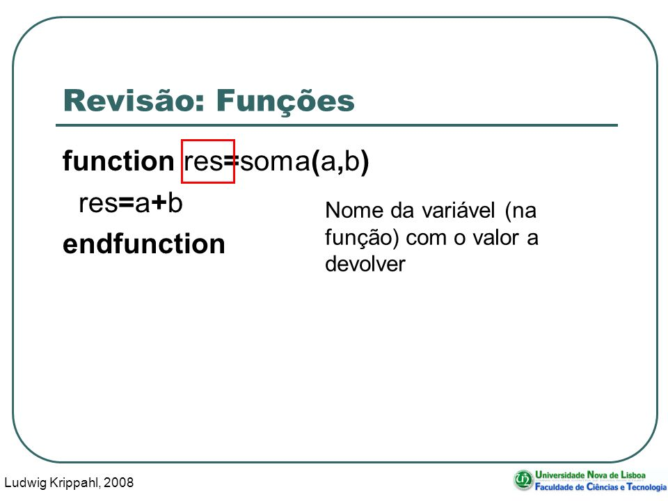Ludwig Krippahl, 2008 6 Revisão: Funções function res=soma(a,b) res=a+b endfunction a e b contém cópias dos valores dados.