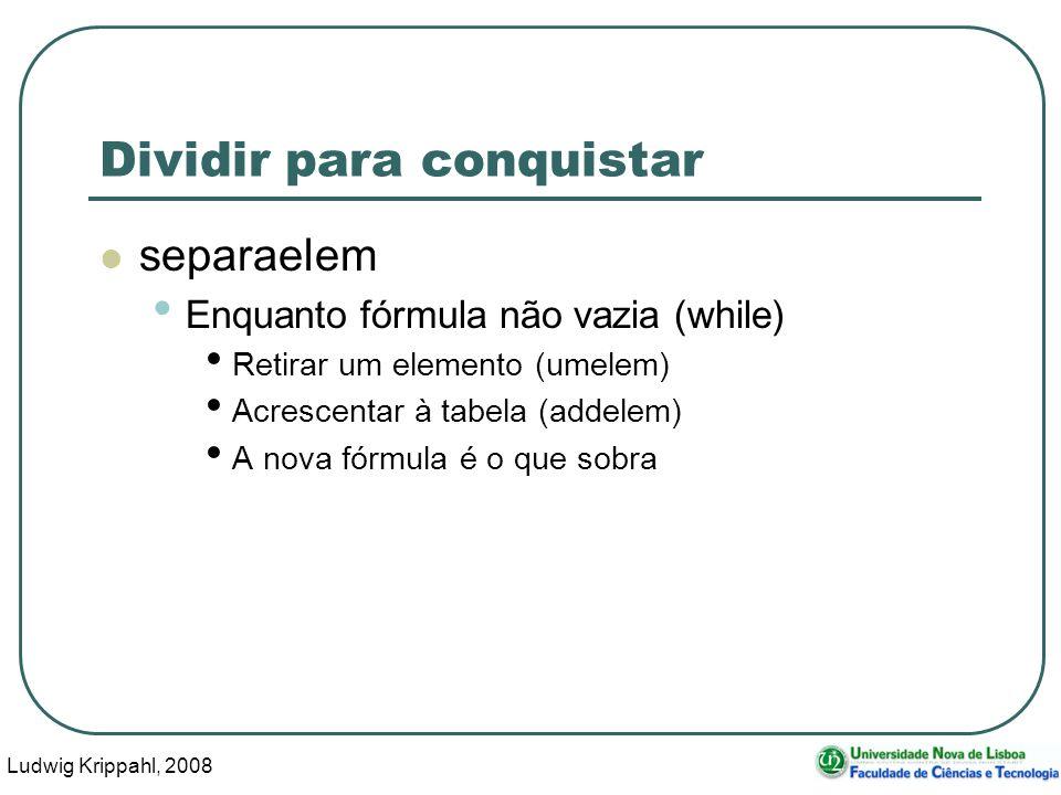 Ludwig Krippahl, 2008 61 Dividir para conquistar separaelem Enquanto fórmula não vazia (while) Retirar um elemento (umelem) Acrescentar à tabela (addelem) A nova fórmula é o que sobra