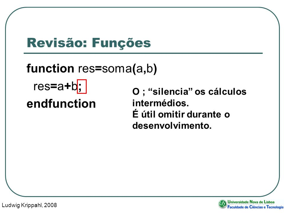 Ludwig Krippahl, 2008 7 Revisão: Funções function res=soma(a,b) res=a+b; endfunction O ; silencia os cálculos intermédios.