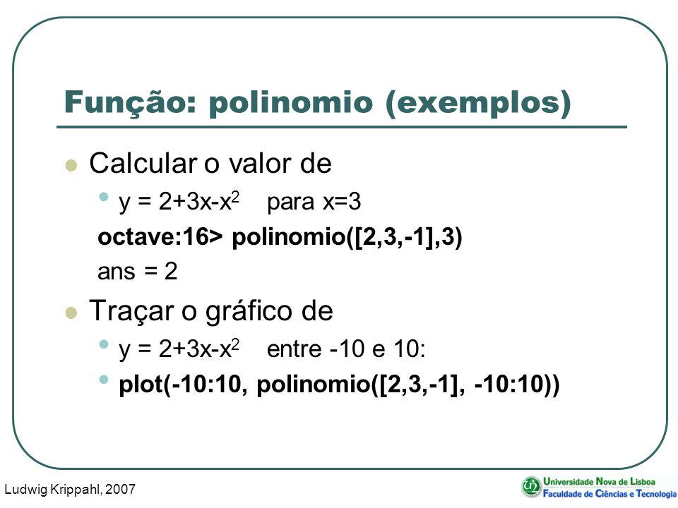 Ludwig Krippahl, 2007 19 Função: polinomio (exemplos) Calcular o valor de y = 2+3x-x 2 para x=3 octave:16> polinomio([2,3,-1],3) ans = 2 Traçar o gráfico de y = 2+3x-x 2 entre -10 e 10: plot(-10:10, polinomio([2,3,-1], -10:10))