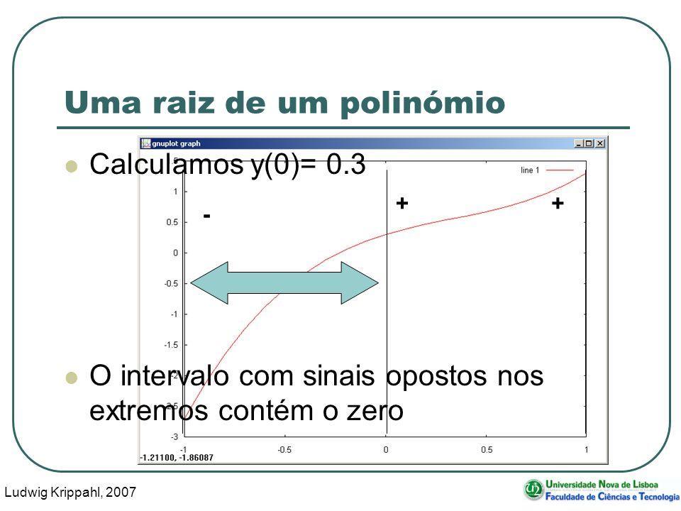 Ludwig Krippahl, 2007 26 - + Uma raiz de um polinómio Calculamos y(0)= 0.3 O intervalo com sinais opostos nos extremos contém o zero +