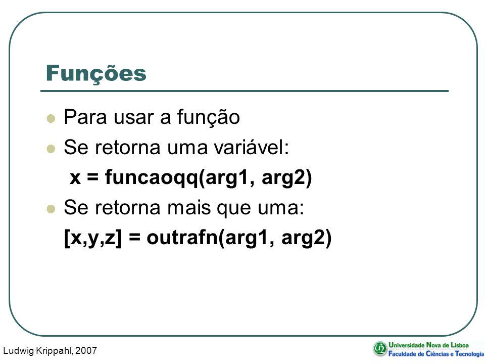 Ludwig Krippahl, 2007 3 Funções Para usar a função Se retorna uma variável: x = funcaoqq(arg1, arg2) Se retorna mais que uma: [x,y,z] = outrafn(arg1, arg2)