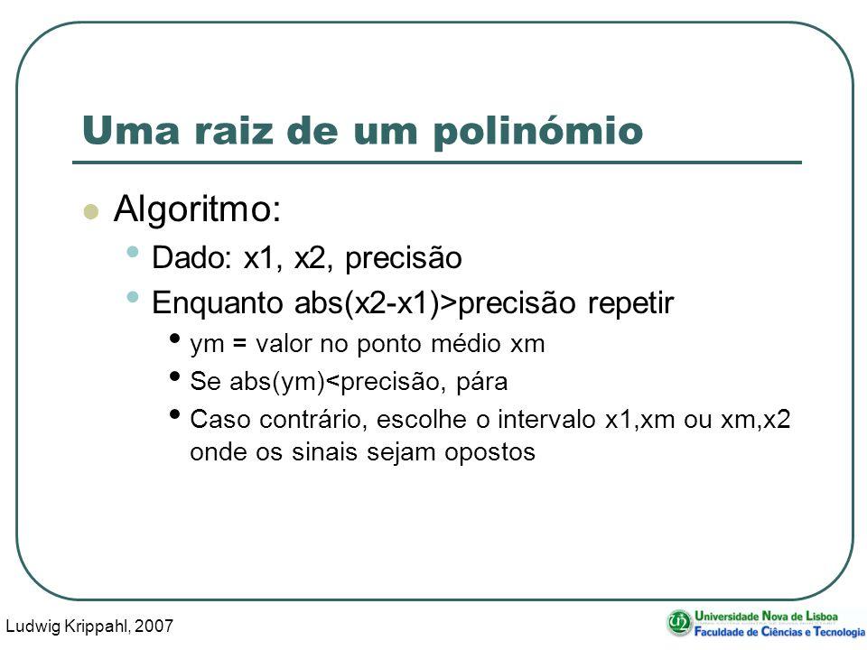 Ludwig Krippahl, 2007 30 Uma raiz de um polinómio Algoritmo: Dado: x1, x2, precisão Enquanto abs(x2-x1)>precisão repetir ym = valor no ponto médio xm Se abs(ym)<precisão, pára Caso contrário, escolhe o intervalo x1,xm ou xm,x2 onde os sinais sejam opostos