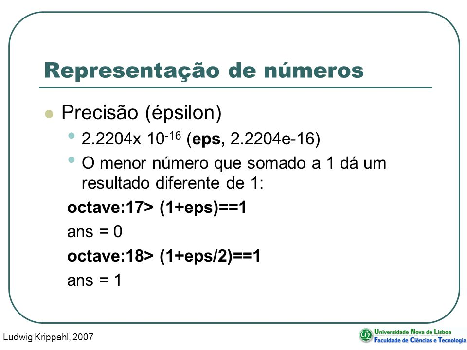 Ludwig Krippahl, 2007 34 Representação de números Precisão (épsilon) 2.2204x 10 -16 (eps, 2.2204e-16) O menor número que somado a 1 dá um resultado diferente de 1: octave:17> (1+eps)==1 ans = 0 octave:18> (1+eps/2)==1 ans = 1