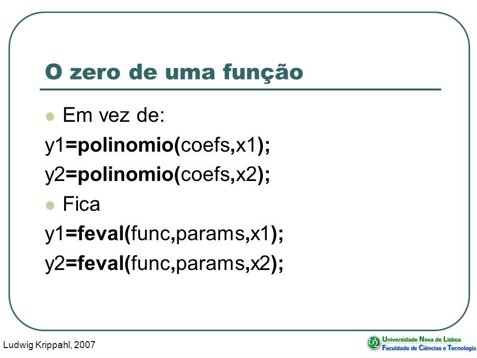 Ludwig Krippahl, 2007 39 O zero de uma função Em vez de: y1=polinomio(coefs,x1); y2=polinomio(coefs,x2); Fica y1=feval(func,params,x1); y2=feval(func,params,x2);