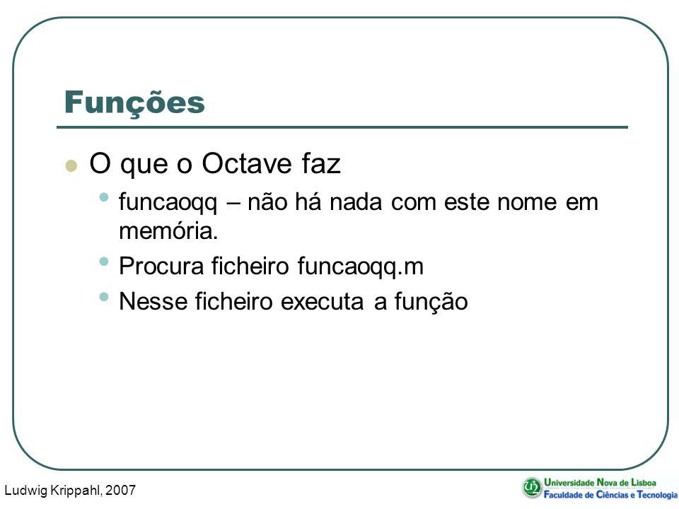 Ludwig Krippahl, 2007 5 Funções O que nós fazemos Criamos o ficheiro funcaoqq.m Nesse ficheiro declaramos a função: function res=funcaoqq(arg1,arg2)....