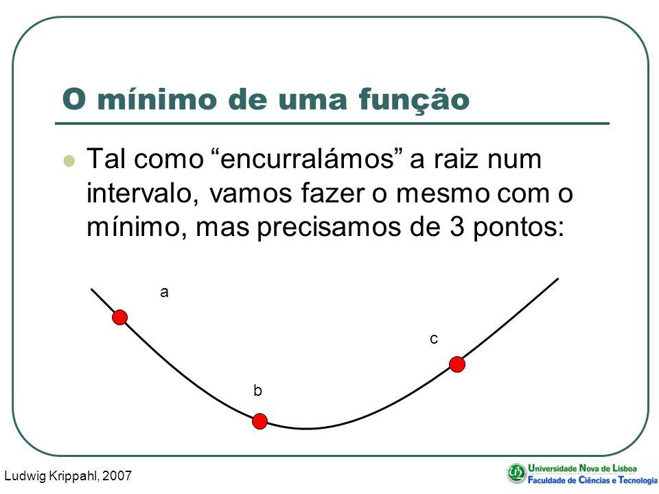Ludwig Krippahl, 2007 42 O mínimo de uma função Tal como encurralámos a raiz num intervalo, vamos fazer o mesmo com o mínimo, mas precisamos de 3 pontos: a b c