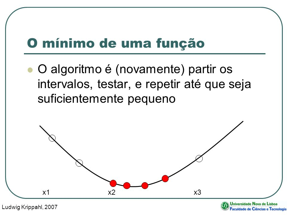 Ludwig Krippahl, 2007 51 O mínimo de uma função O algoritmo é (novamente) partir os intervalos, testar, e repetir até que seja suficientemente pequeno x1 x2 x3