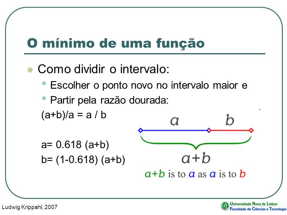 Ludwig Krippahl, 2007 56 O mínimo de uma função Como dividir o intervalo: Escolher o ponto novo no intervalo maior e Partir pela razão dourada: (a+b)/a = a / b a= 0.618 (a+b) b= (1-0.618) (a+b)