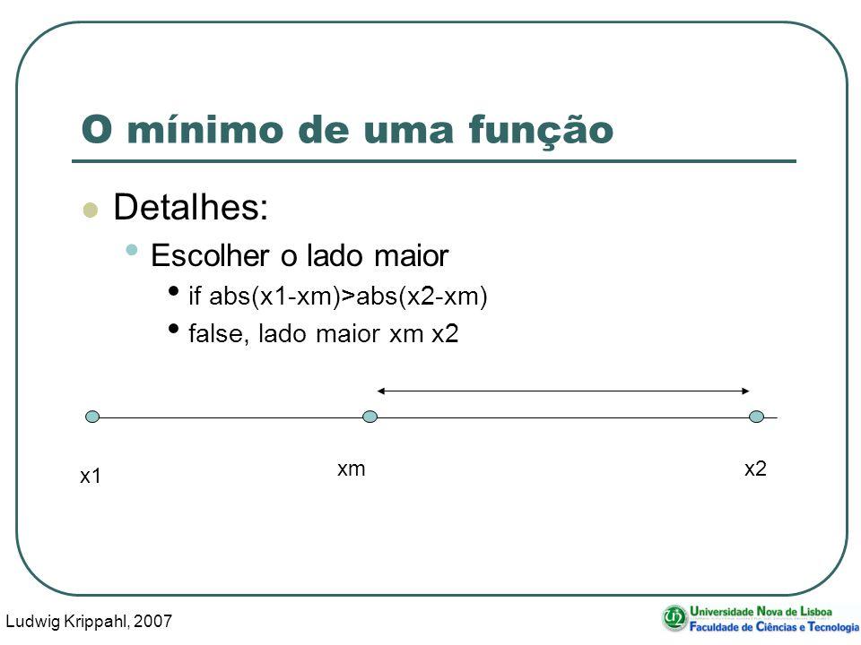 Ludwig Krippahl, 2007 57 O mínimo de uma função Detalhes: Escolher o lado maior if abs(x1-xm)>abs(x2-xm) false, lado maior xm x2 x1 x2 xm