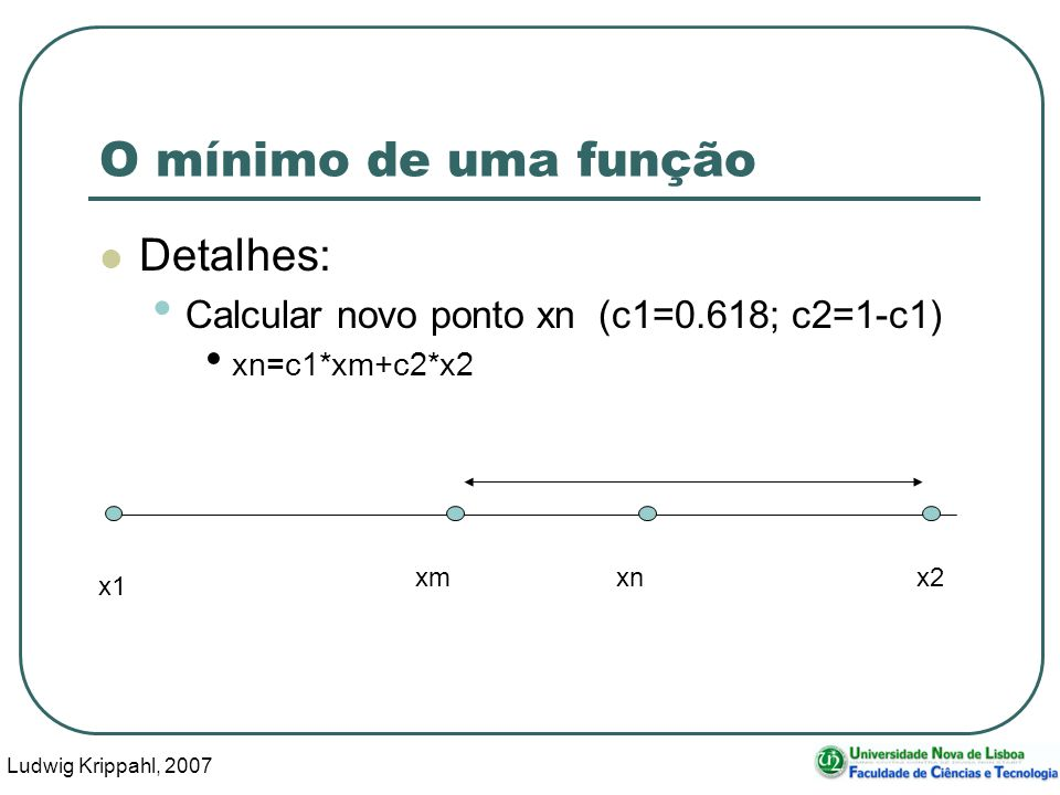 Ludwig Krippahl, 2007 58 O mínimo de uma função Detalhes: Calcular novo ponto xn (c1=0.618; c2=1-c1) xn=c1*xm+c2*x2 x1 x2 xmxn