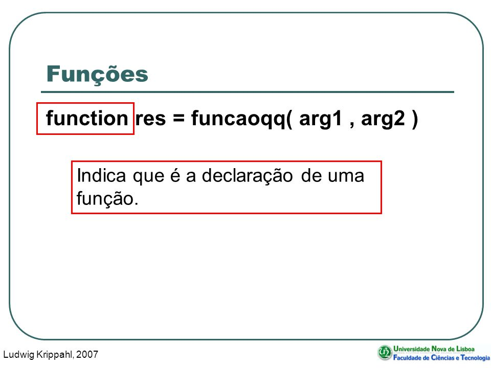 Ludwig Krippahl, 2007 6 Funções function res = funcaoqq( arg1, arg2 ) Indica que é a declaração de uma função.