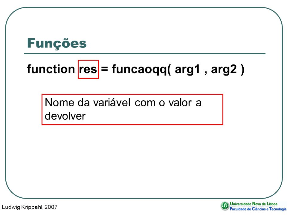 Ludwig Krippahl, 2007 8 Funções function [res1, res2] = funcaoqq( arg1..
