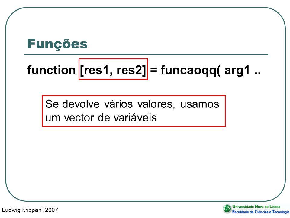 Ludwig Krippahl, 2007 9 Funções function res = funcaoqq( arg1, arg2 ) Variáveis (locais) para onde são copiados os valores dados à função como argumentos