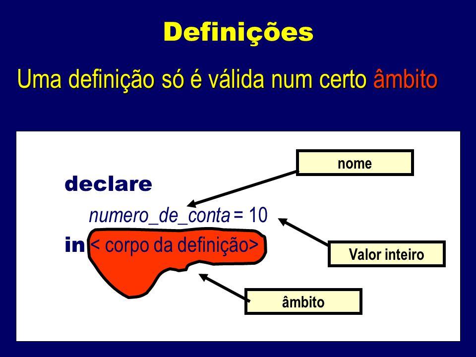 Definições Uma definição só é válida num certo âmbito declare numero_de_conta = 10 in nome âmbito Valor inteiro