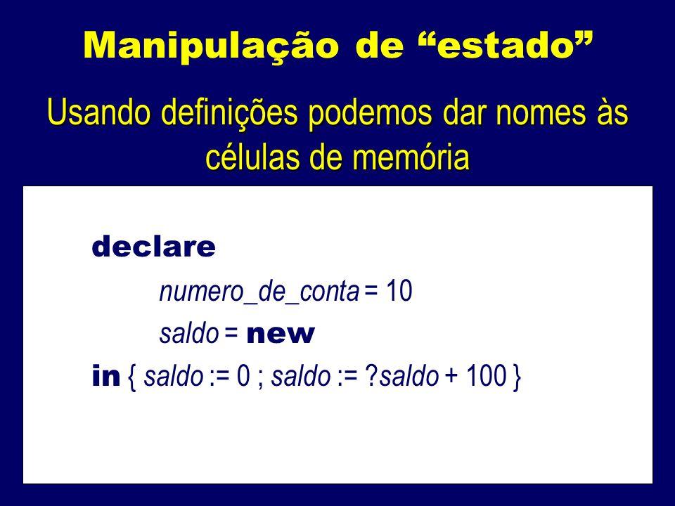 Manipulação de estado Usando definições podemos dar nomes às células de memória declare numero_de_conta = 10 saldo = new in { saldo := 0 ; saldo := .