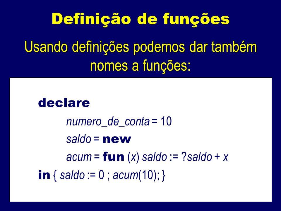 Definição de funções Usando definições podemos dar também nomes a funções: declare numero_de_conta = 10 saldo = new acum = fun ( x ) saldo := .