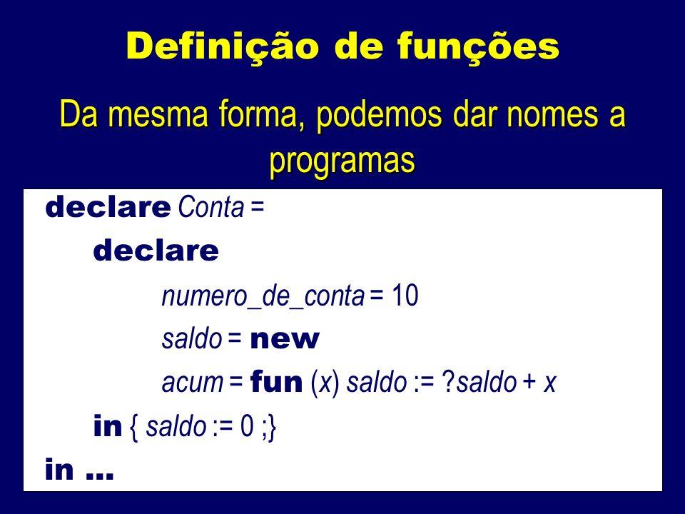 Definição de funções Da mesma forma, podemos dar nomes a programas declare Conta = declare numero_de_conta = 10 saldo = new acum = fun ( x ) saldo := .