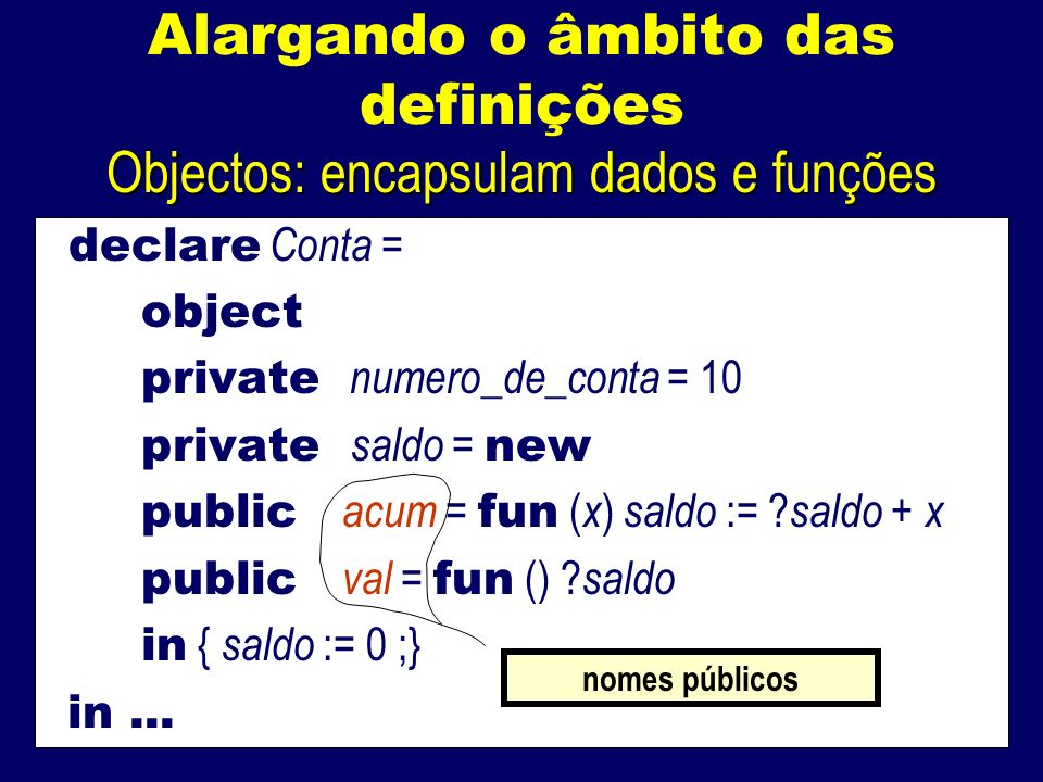 Alargando o âmbito das definições Objectos: encapsulam dados e funções declare Conta = object private numero_de_conta = 10 private saldo = new public acum = fun ( x ) saldo := .
