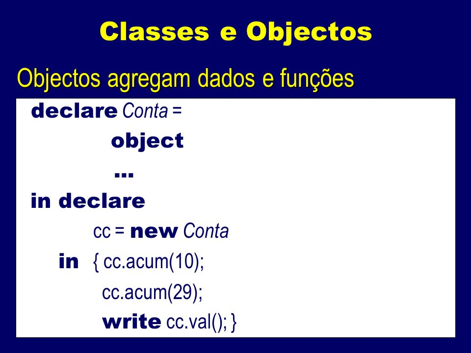 Classes e Objectos Objectos agregam dados e funções declare Conta = object... in declare cc = new Conta in { cc.acum(10); cc.acum(29); write cc.val();