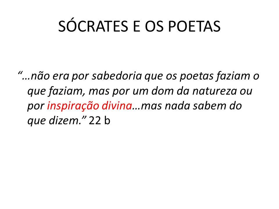 SÓCRATES E OS POETAS …não era por sabedoria que os poetas faziam o que faziam, mas por um dom da natureza ou por inspiração divina…mas nada sabem do que dizem.