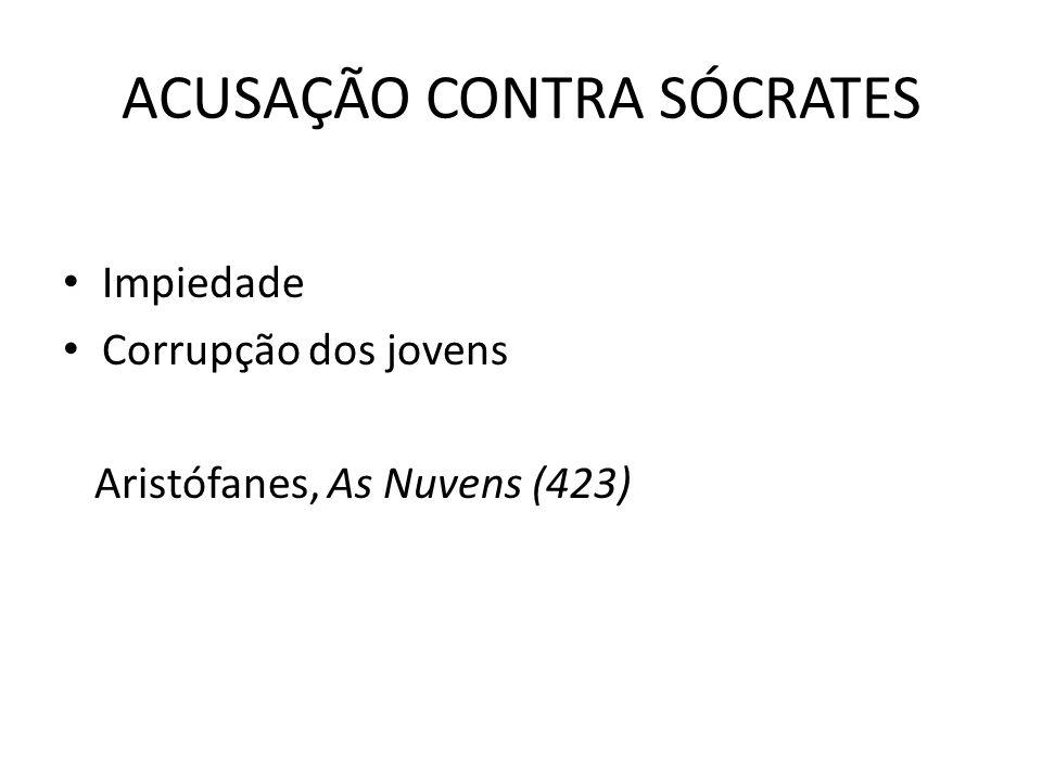 ACUSAÇÃO CONTRA SÓCRATES Impiedade Corrupção dos jovens Aristófanes, As Nuvens (423)