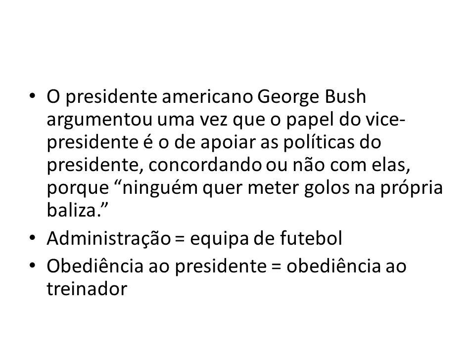 O presidente americano George Bush argumentou uma vez que o papel do vice- presidente é o de apoiar as políticas do presidente, concordando ou não com elas, porque ninguém quer meter golos na própria baliza.