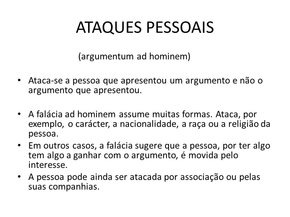 ATAQUES PESSOAIS (argumentum ad hominem) Ataca-se a pessoa que apresentou um argumento e não o argumento que apresentou.