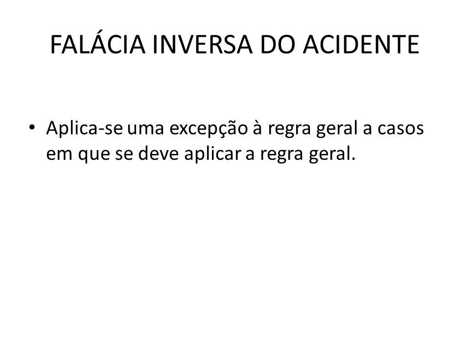 FALÁCIA INVERSA DO ACIDENTE Aplica-se uma excepção à regra geral a casos em que se deve aplicar a regra geral.