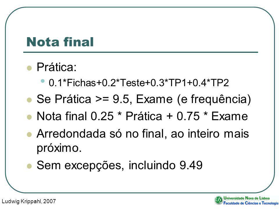 Ludwig Krippahl, 2007 11 Nota final Prática: 0.1*Fichas+0.2*Teste+0.3*TP1+0.4*TP2 Se Prática >= 9.5, Exame (e frequência) Nota final 0.25 * Prática + 0.75 * Exame Arredondada só no final, ao inteiro mais próximo.