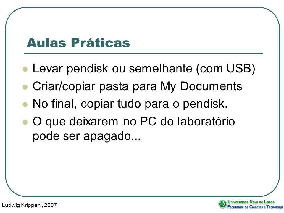 Ludwig Krippahl, 2007 13 Aulas Práticas Levar pendisk ou semelhante (com USB) Criar/copiar pasta para My Documents No final, copiar tudo para o pendisk.