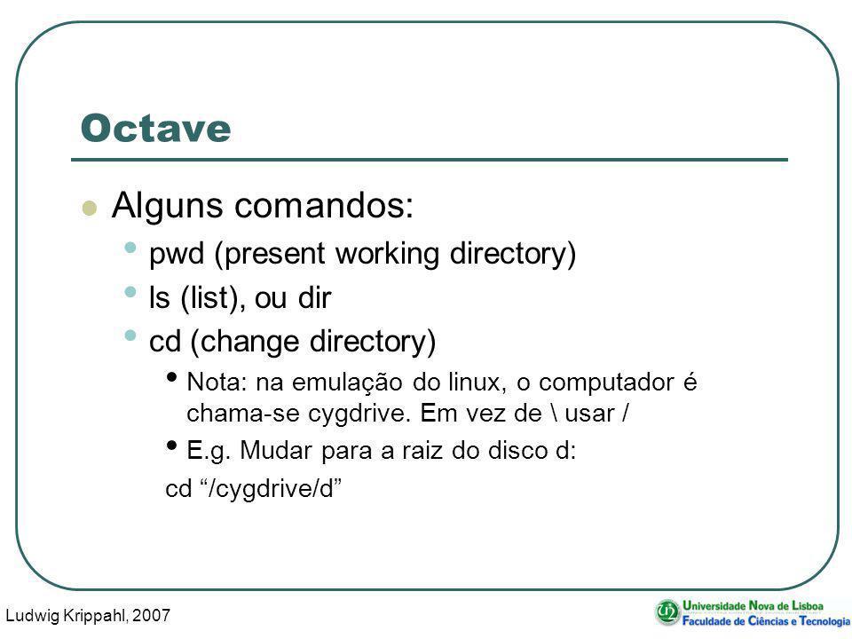 Ludwig Krippahl, 2007 17 Octave Alguns comandos: pwd (present working directory) ls (list), ou dir cd (change directory) Nota: na emulação do linux, o computador é chama-se cygdrive.
