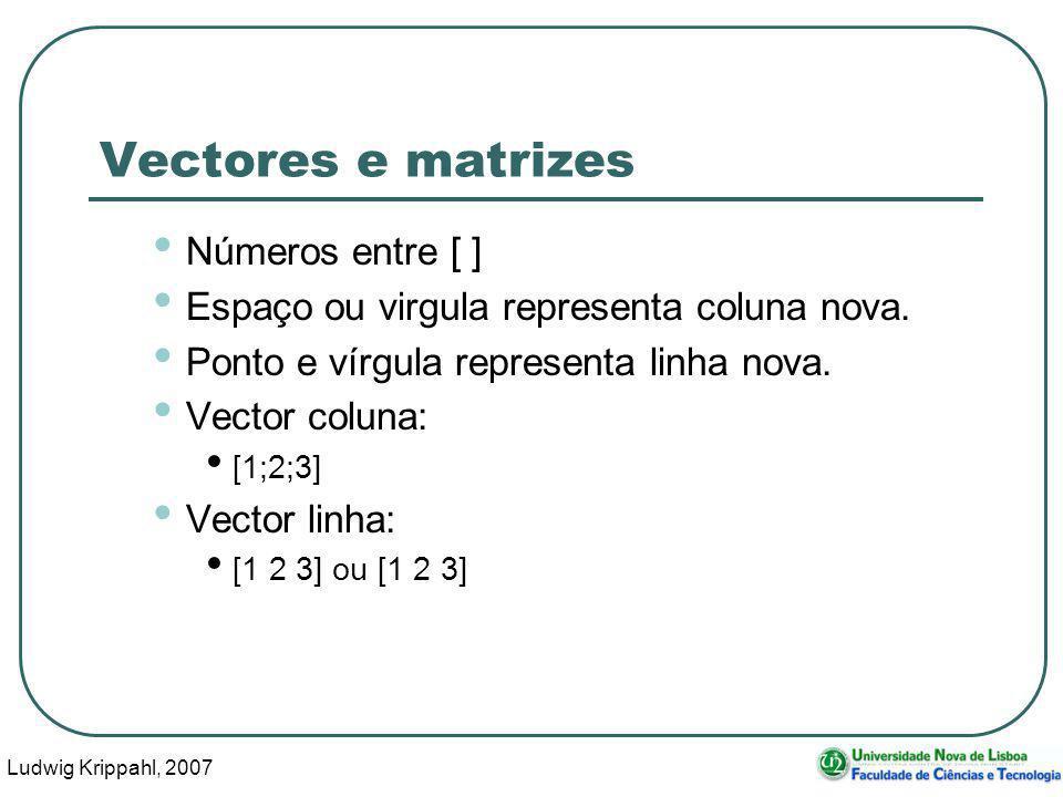 Ludwig Krippahl, 2007 26 Vectores e matrizes Números entre [ ] Espaço ou virgula representa coluna nova.