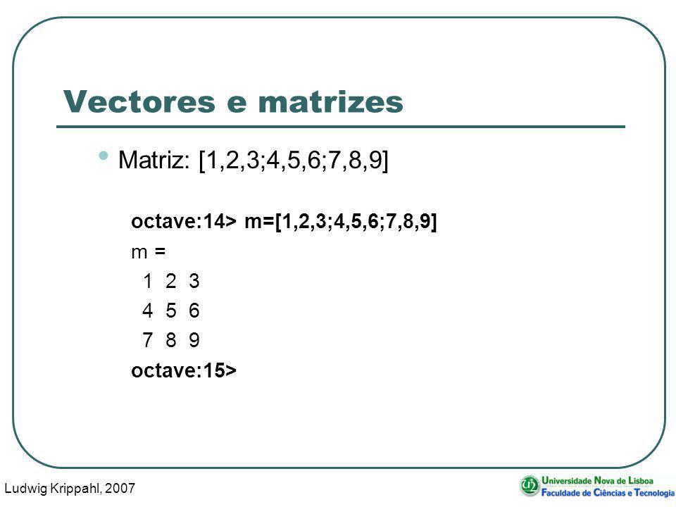 Ludwig Krippahl, 2007 27 Vectores e matrizes Matriz: [1,2,3;4,5,6;7,8,9] octave:14> m=[1,2,3;4,5,6;7,8,9] m = 1 2 3 4 5 6 7 8 9 octave:15>