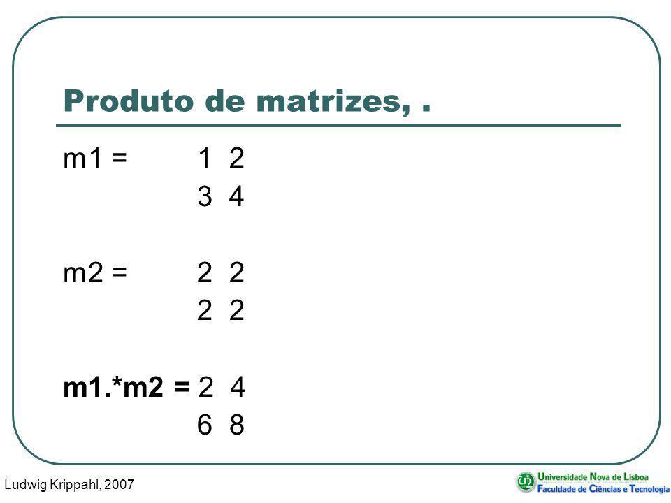 Ludwig Krippahl, 2007 33 Produto de matrizes,. m1 =1 2 3 4 m2 =2 2 2 2 m1.*m2 = 2 4 6 8
