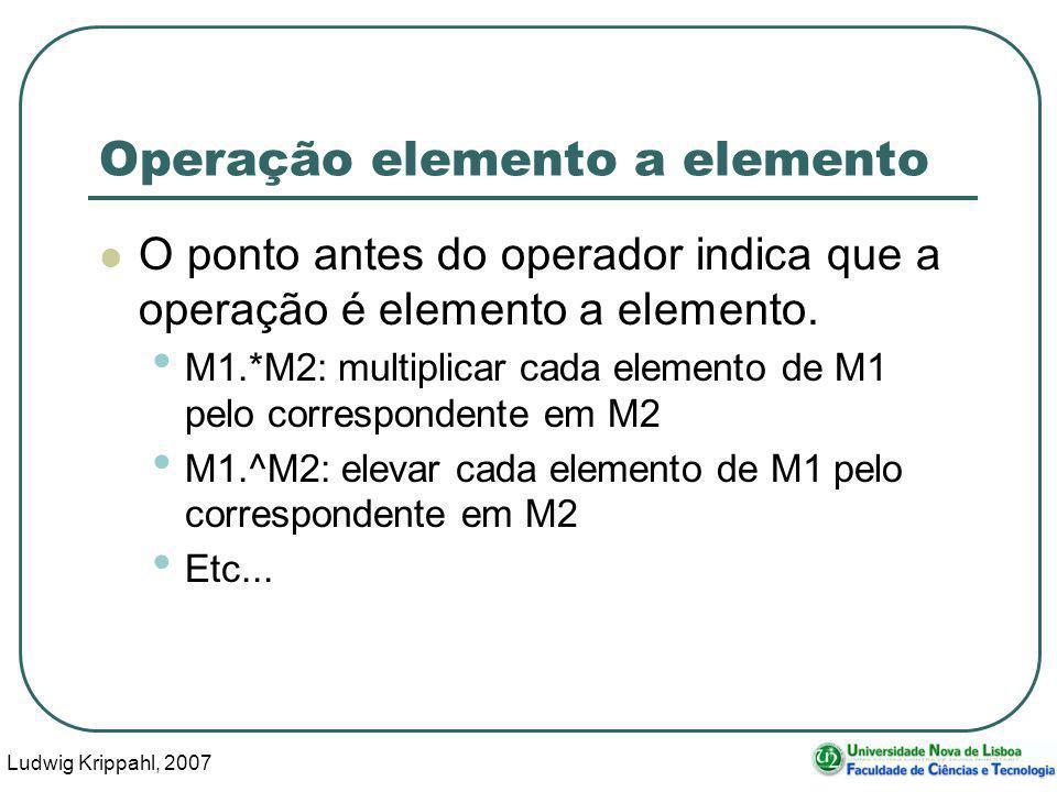 Ludwig Krippahl, 2007 34 Operação elemento a elemento O ponto antes do operador indica que a operação é elemento a elemento.