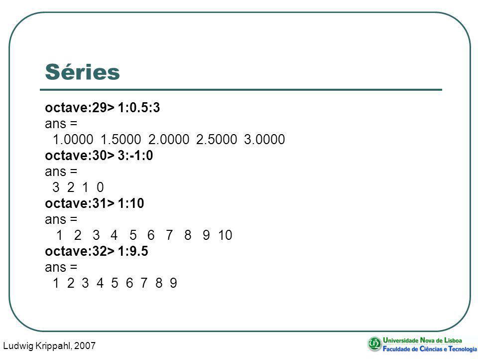 Ludwig Krippahl, 2007 36 Séries octave:29> 1:0.5:3 ans = 1.0000 1.5000 2.0000 2.5000 3.0000 octave:30> 3:-1:0 ans = 3 2 1 0 octave:31> 1:10 ans = 1 2 3 4 5 6 7 8 9 10 octave:32> 1:9.5 ans = 1 2 3 4 5 6 7 8 9
