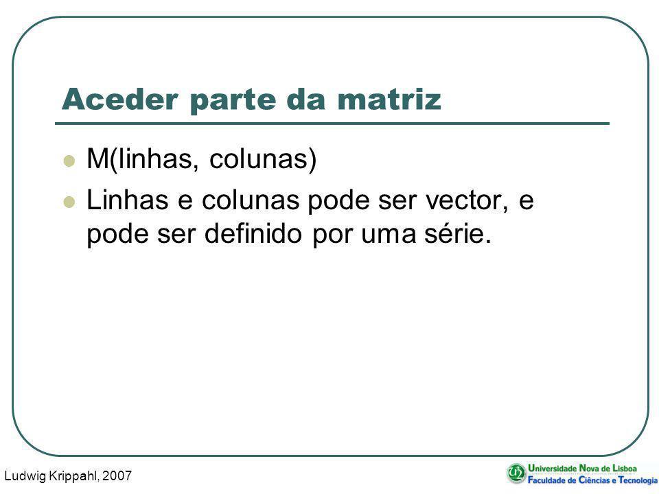 Ludwig Krippahl, 2007 39 Aceder parte da matriz M(linhas, colunas) Linhas e colunas pode ser vector, e pode ser definido por uma série.