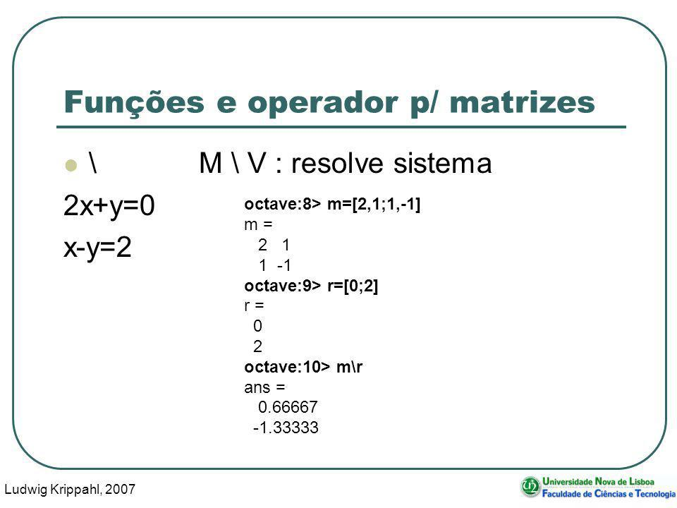 Ludwig Krippahl, 2007 45 Funções e operador p/ matrizes \M \ V : resolve sistema 2x+y=0 x-y=2 octave:8> m=[2,1;1,-1] m = 2 1 1 -1 octave:9> r=[0;2] r = 0 2 octave:10> m\r ans = 0.66667 -1.33333