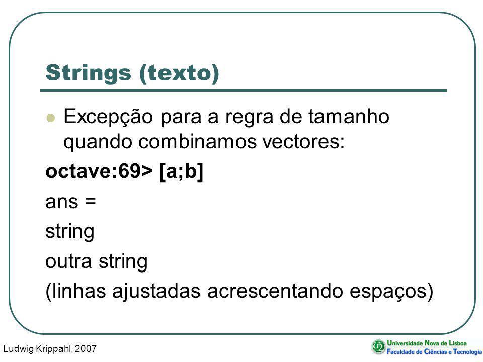 Ludwig Krippahl, 2007 53 Strings (texto) Excepção para a regra de tamanho quando combinamos vectores: octave:69> [a;b] ans = string outra string (linhas ajustadas acrescentando espaços)