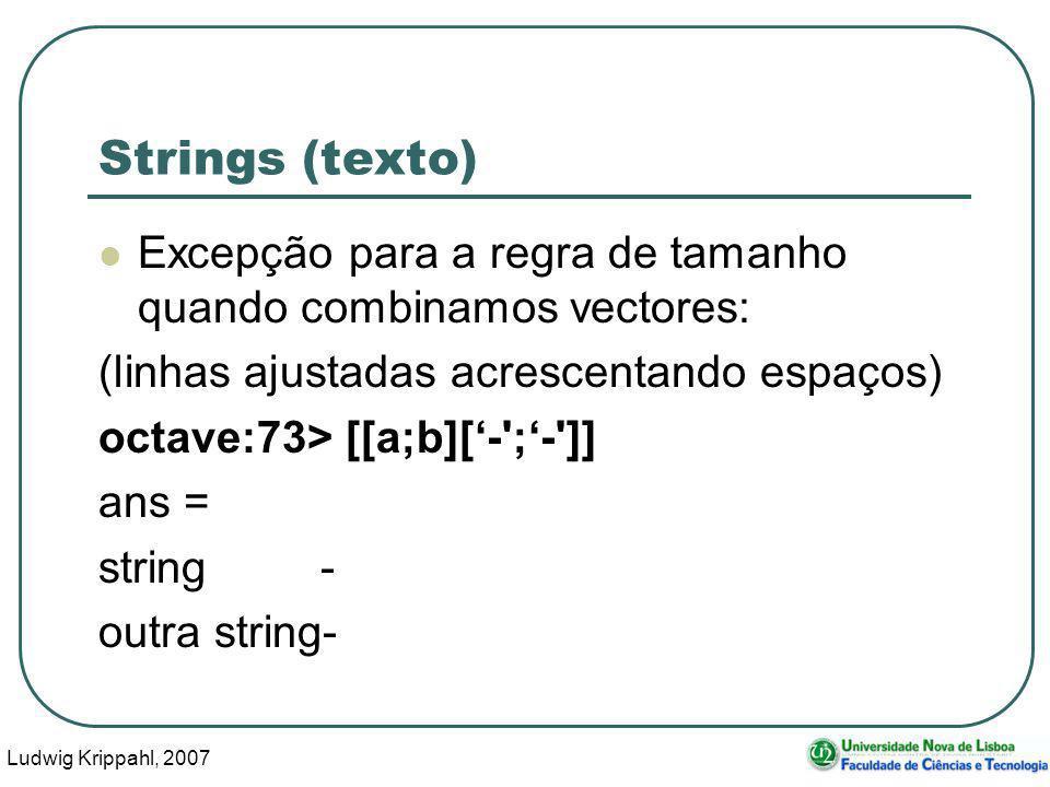 Ludwig Krippahl, 2007 54 Strings (texto) Excepção para a regra de tamanho quando combinamos vectores: (linhas ajustadas acrescentando espaços) octave:73> [[a;b][- ;- ]] ans = string - outra string-