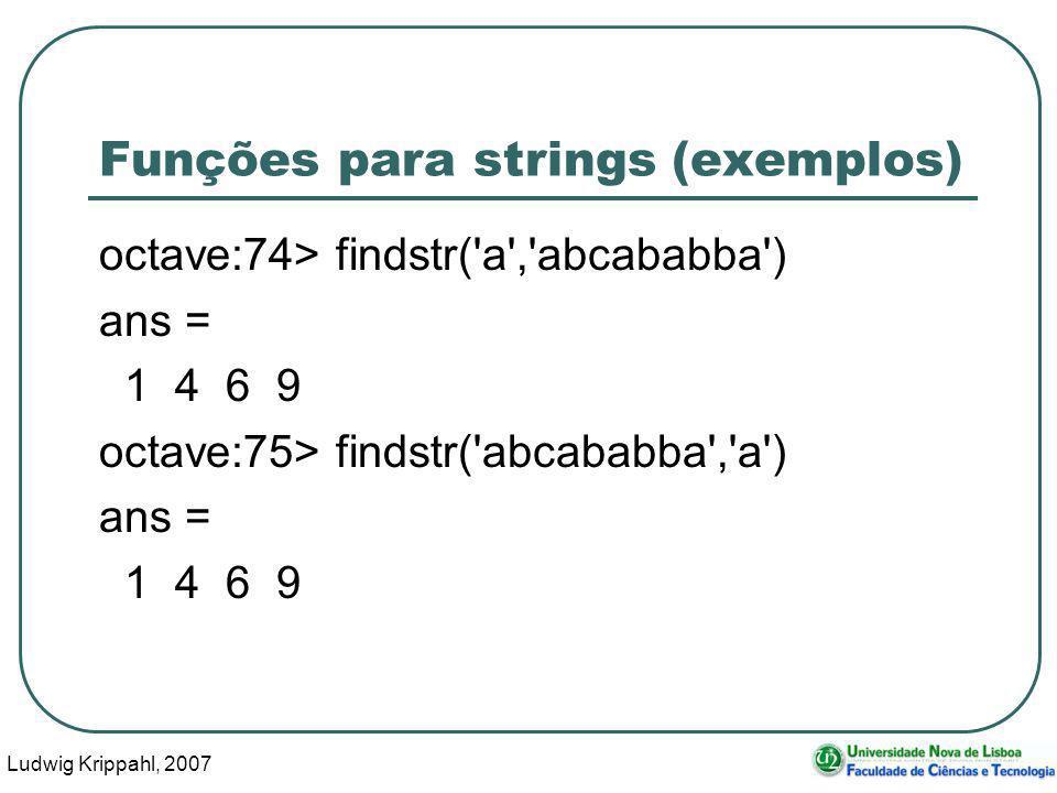 Ludwig Krippahl, 2007 56 Funções para strings (exemplos) octave:74> findstr( a , abcababba ) ans = 1 4 6 9 octave:75> findstr( abcababba , a ) ans = 1 4 6 9