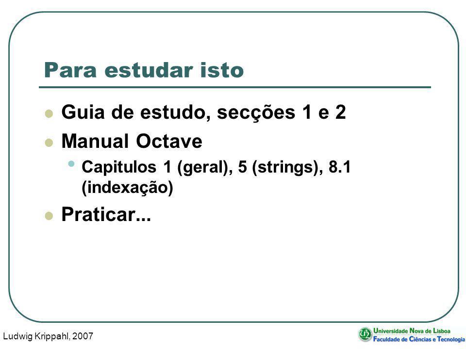 Ludwig Krippahl, 2007 61 Para estudar isto Guia de estudo, secções 1 e 2 Manual Octave Capitulos 1 (geral), 5 (strings), 8.1 (indexação) Praticar...