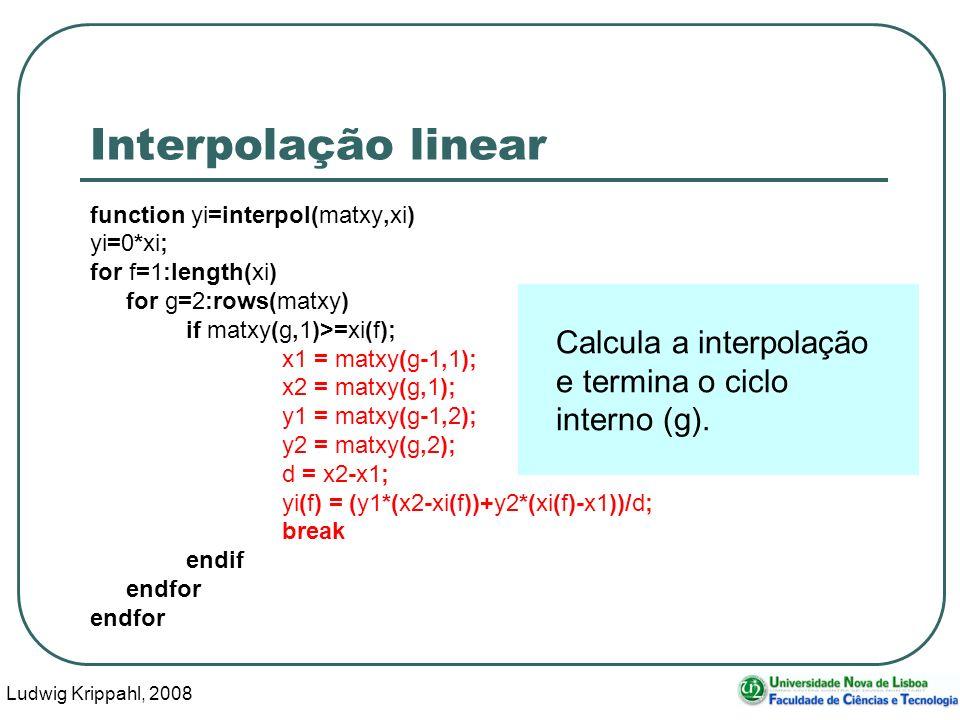 Ludwig Krippahl, 2008 12 Interpolação linear function yi=interpol(matxy,xi) yi=0*xi; for f=1:length(xi) for g=2:rows(matxy) if matxy(g,1)>=xi(f); x1 = matxy(g-1,1); x2 = matxy(g,1); y1 = matxy(g-1,2); y2 = matxy(g,2); d = x2-x1; yi(f) = (y1*(x2-xi(f))+y2*(xi(f)-x1))/d; break endif endfor Calcula a interpolação e termina o ciclo interno (g).