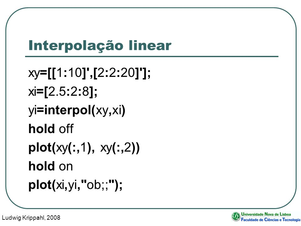 Ludwig Krippahl, 2008 13 Interpolação linear xy=[[1:10] ,[2:2:20] ]; xi=[2.5:2:8]; yi=interpol(xy,xi) hold off plot(xy(:,1), xy(:,2)) hold on plot(xi,yi, ob;; );