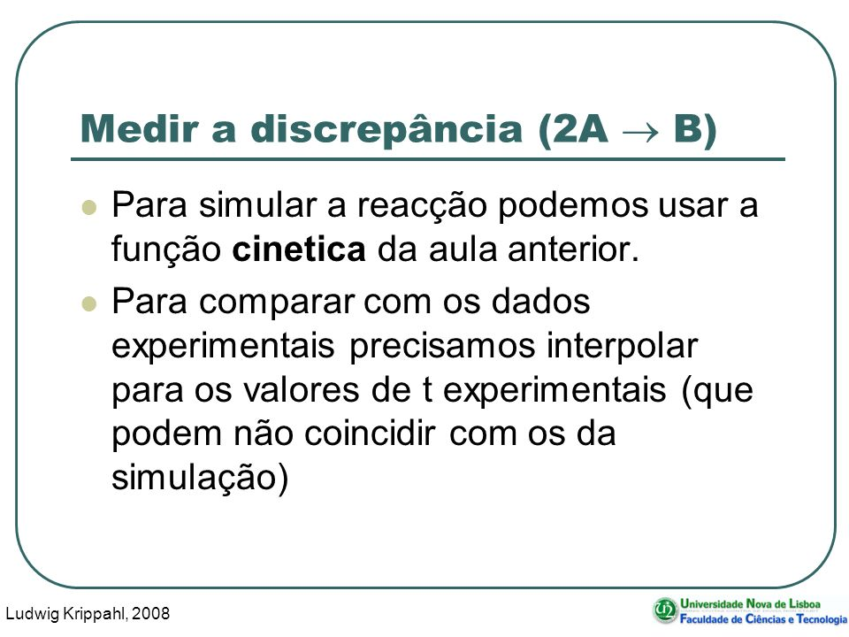 Ludwig Krippahl, 2008 18 Medir a discrepância (2A B) Para simular a reacção podemos usar a função cinetica da aula anterior.