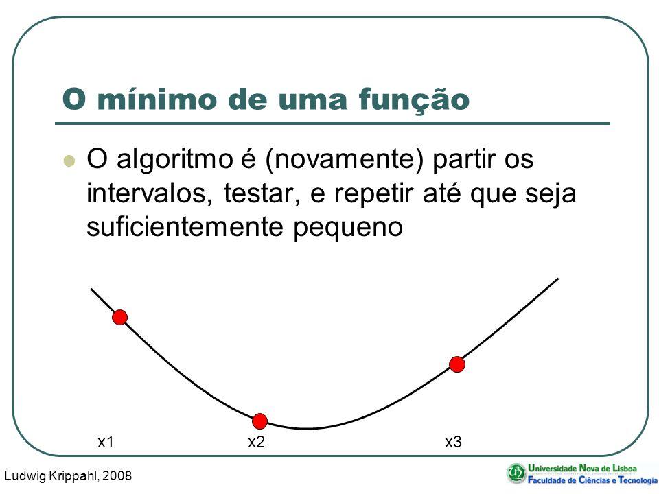 Ludwig Krippahl, 2008 23 O mínimo de uma função O algoritmo é (novamente) partir os intervalos, testar, e repetir até que seja suficientemente pequeno x1 x2 x3