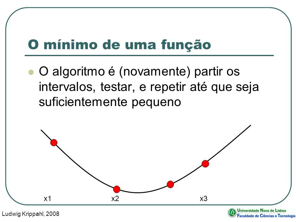 Ludwig Krippahl, 2008 24 O mínimo de uma função O algoritmo é (novamente) partir os intervalos, testar, e repetir até que seja suficientemente pequeno x1 x2 x3